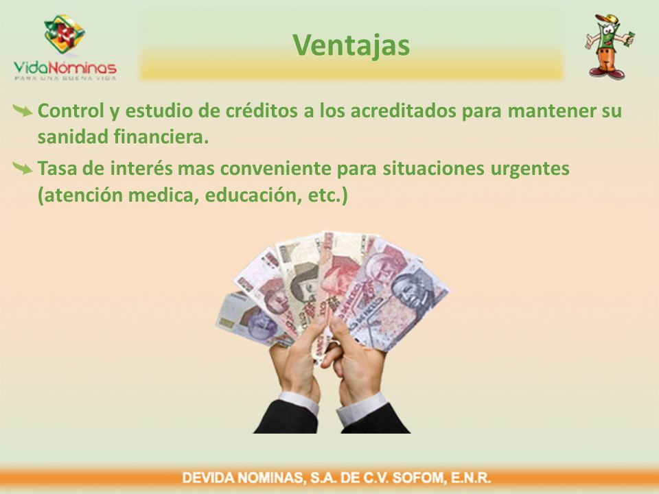 Ventajas Control y estudio de créditos a los acreditados para mantener su sanidad financiera. Tasa de interés mas conveniente para situaciones urgente