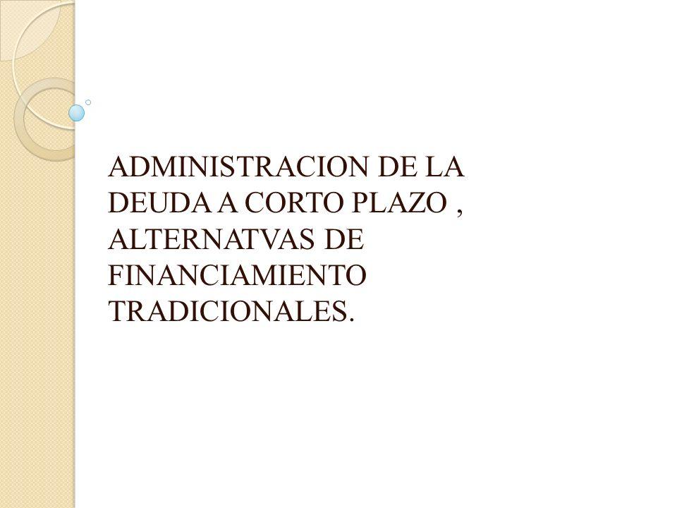 ADMINISTRACION DE LA DEUDA A CORTO PLAZO, ALTERNATVAS DE FINANCIAMIENTO TRADICIONALES.