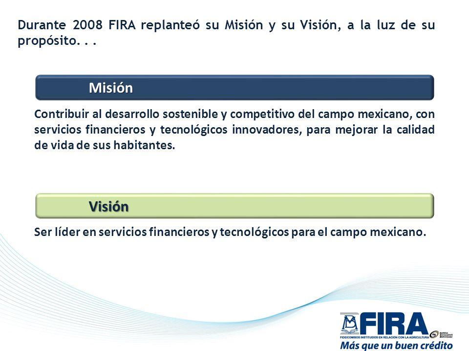 Durante 2008 FIRA replanteó su Misión y su Visión, a la luz de su propósito... Ser líder en servicios financieros y tecnológicos para el campo mexican