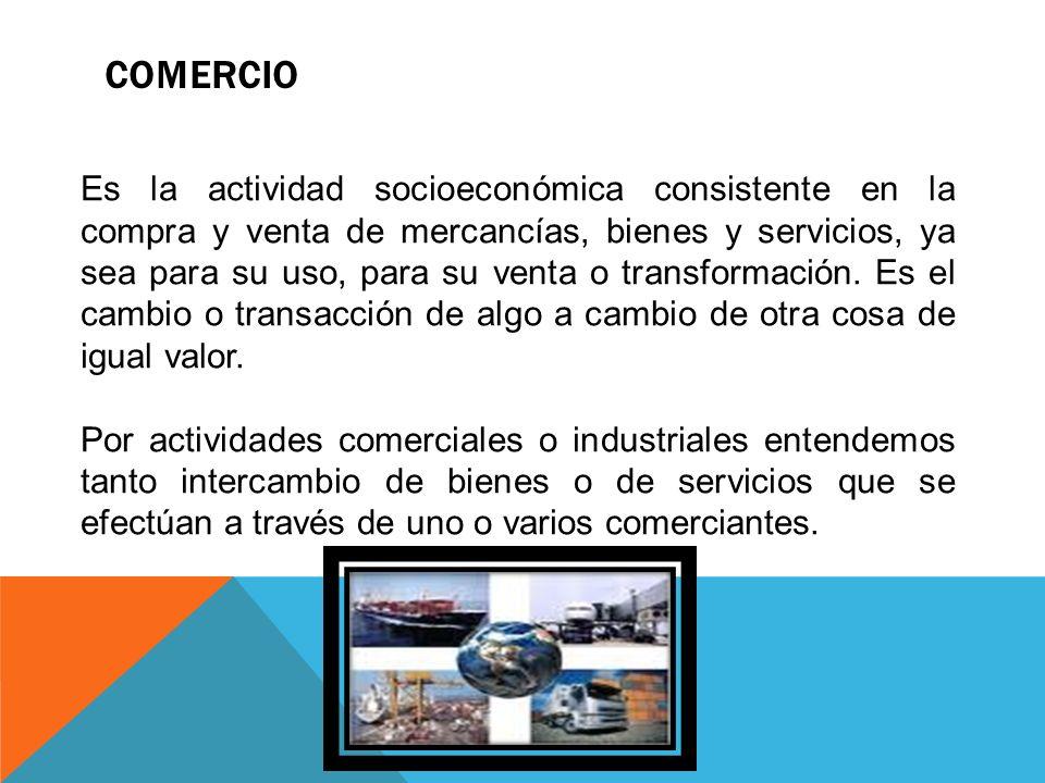 COMERCIO Es la actividad socioeconómica consistente en la compra y venta de mercancías, bienes y servicios, ya sea para su uso, para su venta o transf