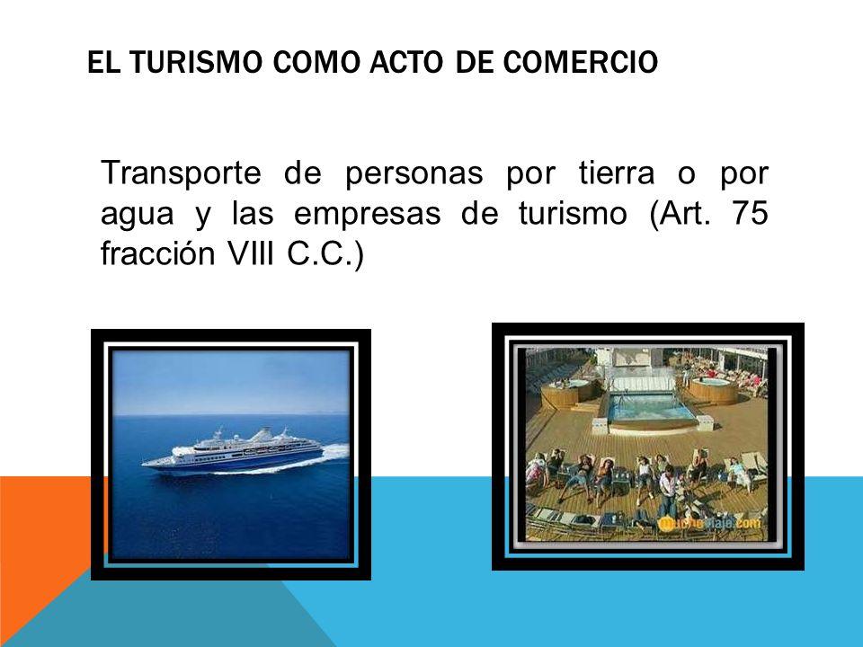 EL TURISMO COMO ACTO DE COMERCIO Transporte de personas por tierra o por agua y las empresas de turismo (Art. 75 fracción VIII C.C.)