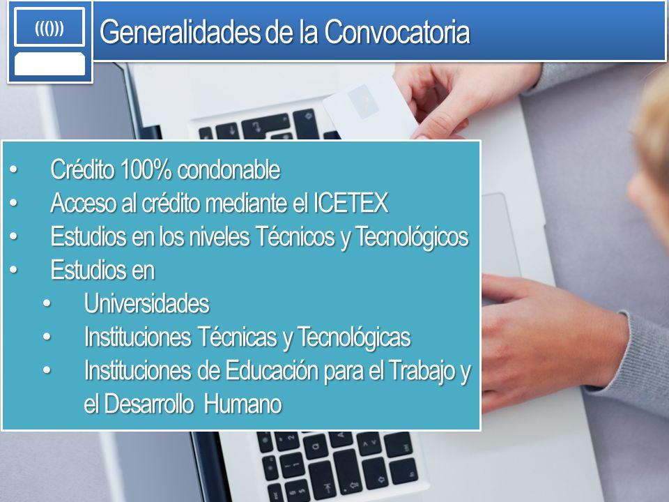 Generalidades de la Convocatoria ((())) Crédito 100% condonable Crédito 100% condonable Acceso al crédito mediante el ICETEX Acceso al crédito mediant