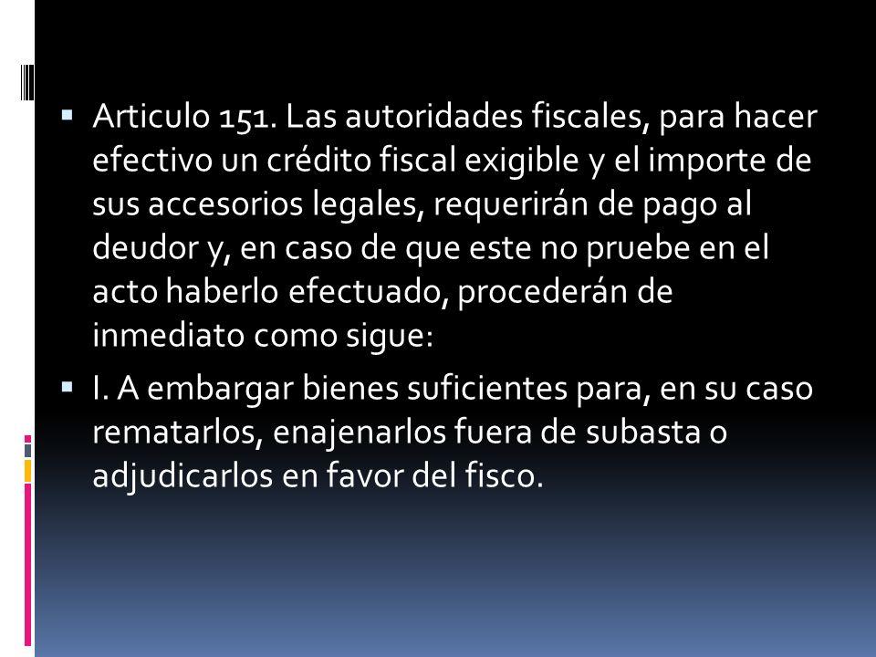 Articulo 151. Las autoridades fiscales, para hacer efectivo un crédito fiscal exigible y el importe de sus accesorios legales, requerirán de pago al d