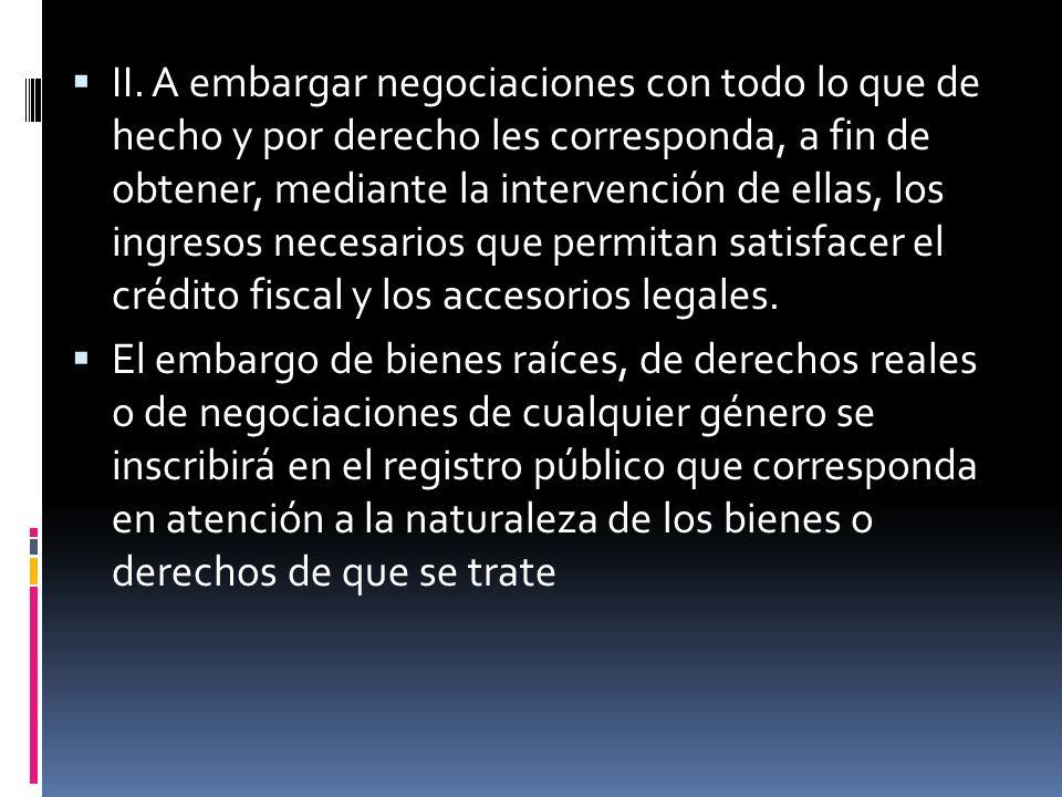 II. A embargar negociaciones con todo lo que de hecho y por derecho les corresponda, a fin de obtener, mediante la intervención de ellas, los ingresos