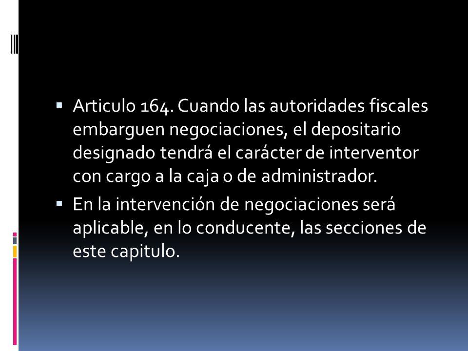 Articulo 164. Cuando las autoridades fiscales embarguen negociaciones, el depositario designado tendrá el carácter de interventor con cargo a la caja