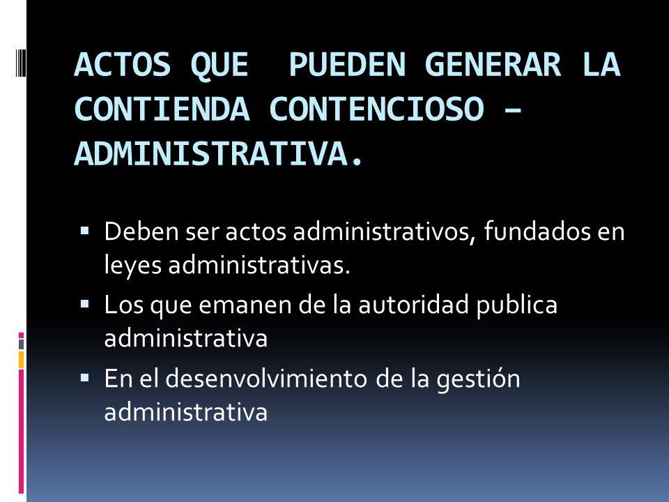 ACTOS QUE PUEDEN GENERAR LA CONTIENDA CONTENCIOSO – ADMINISTRATIVA. Deben ser actos administrativos, fundados en leyes administrativas. Los que emanen