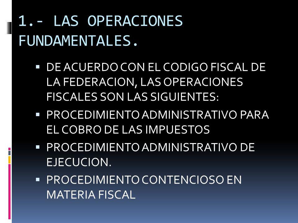 1.- LAS OPERACIONES FUNDAMENTALES. DE ACUERDO CON EL CODIGO FISCAL DE LA FEDERACION, LAS OPERACIONES FISCALES SON LAS SIGUIENTES: PROCEDIMIENTO ADMINI