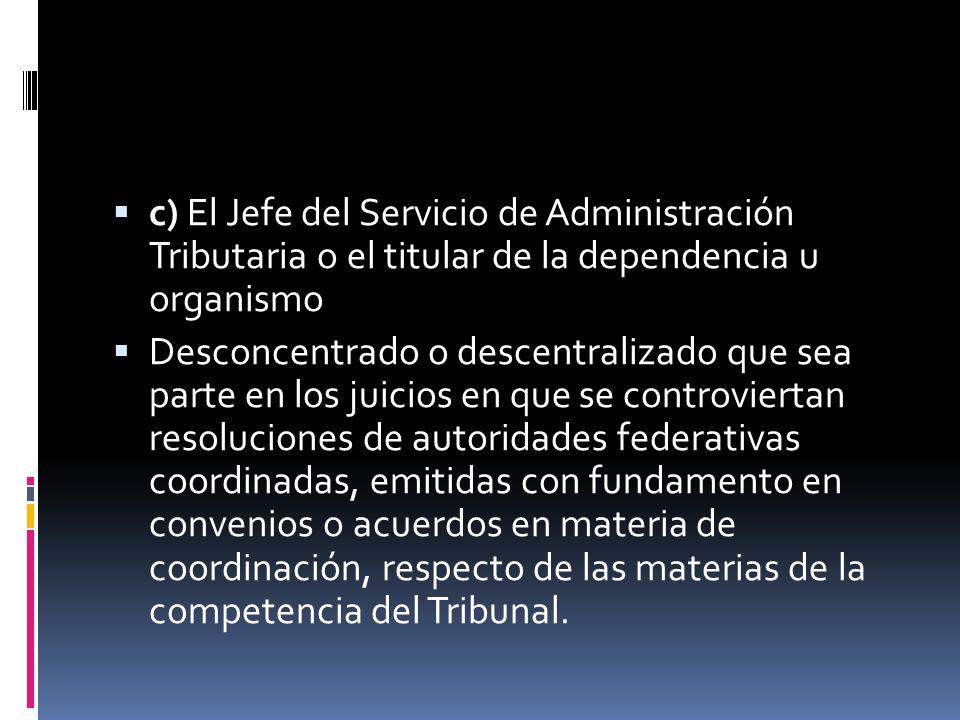 c) El Jefe del Servicio de Administración Tributaria o el titular de la dependencia u organismo Desconcentrado o descentralizado que sea parte en los