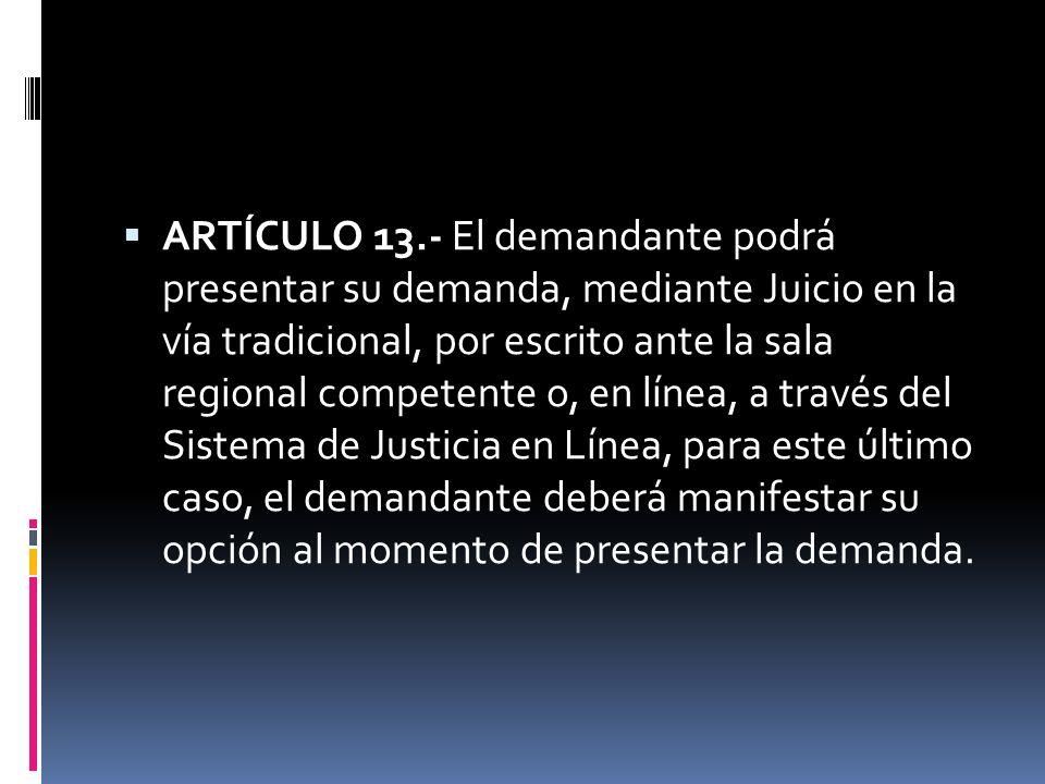 ARTÍCULO 13.- El demandante podrá presentar su demanda, mediante Juicio en la vía tradicional, por escrito ante la sala regional competente o, en líne