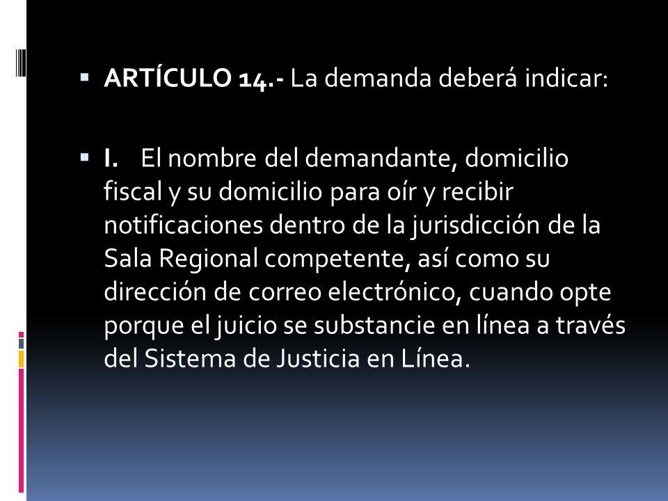 ARTÍCULO 14.- La demanda deberá indicar: I. El nombre del demandante, domicilio fiscal y su domicilio para oír y recibir notificaciones dentro de la j