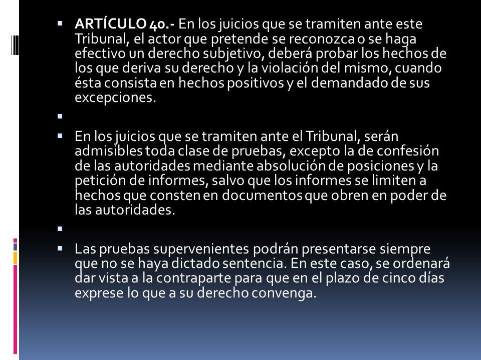 ARTÍCULO 40.- En los juicios que se tramiten ante este Tribunal, el actor que pretende se reconozca o se haga efectivo un derecho subjetivo, deberá pr
