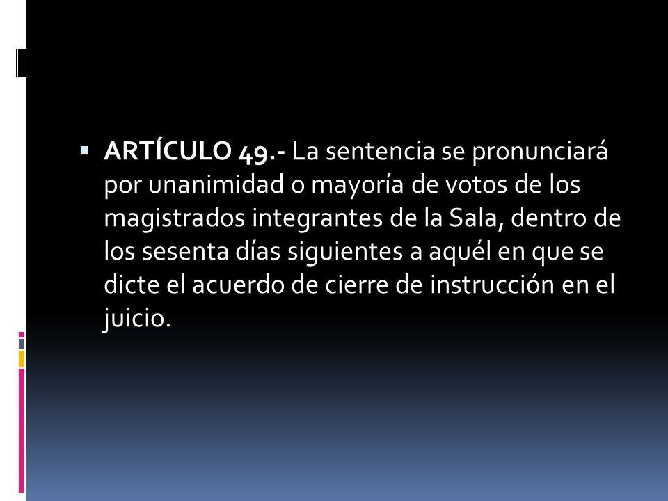 ARTÍCULO 49.- La sentencia se pronunciará por unanimidad o mayoría de votos de los magistrados integrantes de la Sala, dentro de los sesenta días sigu