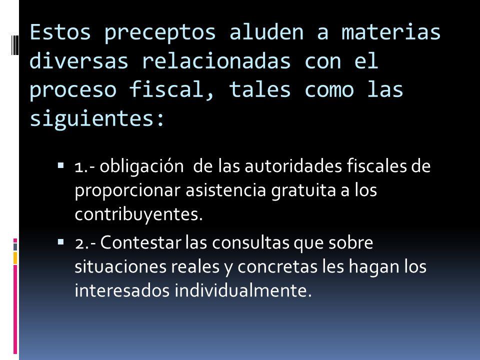 Estos preceptos aluden a materias diversas relacionadas con el proceso fiscal, tales como las siguientes: 1.- obligación de las autoridades fiscales d