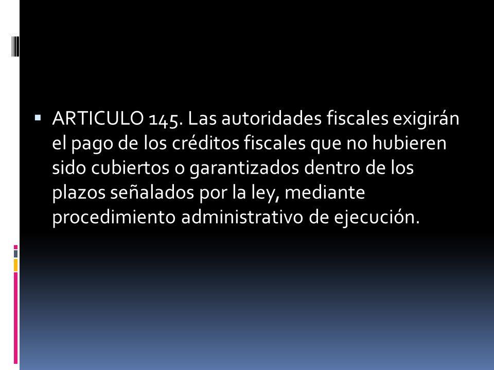 ARTICULO 145. Las autoridades fiscales exigirán el pago de los créditos fiscales que no hubieren sido cubiertos o garantizados dentro de los plazos se