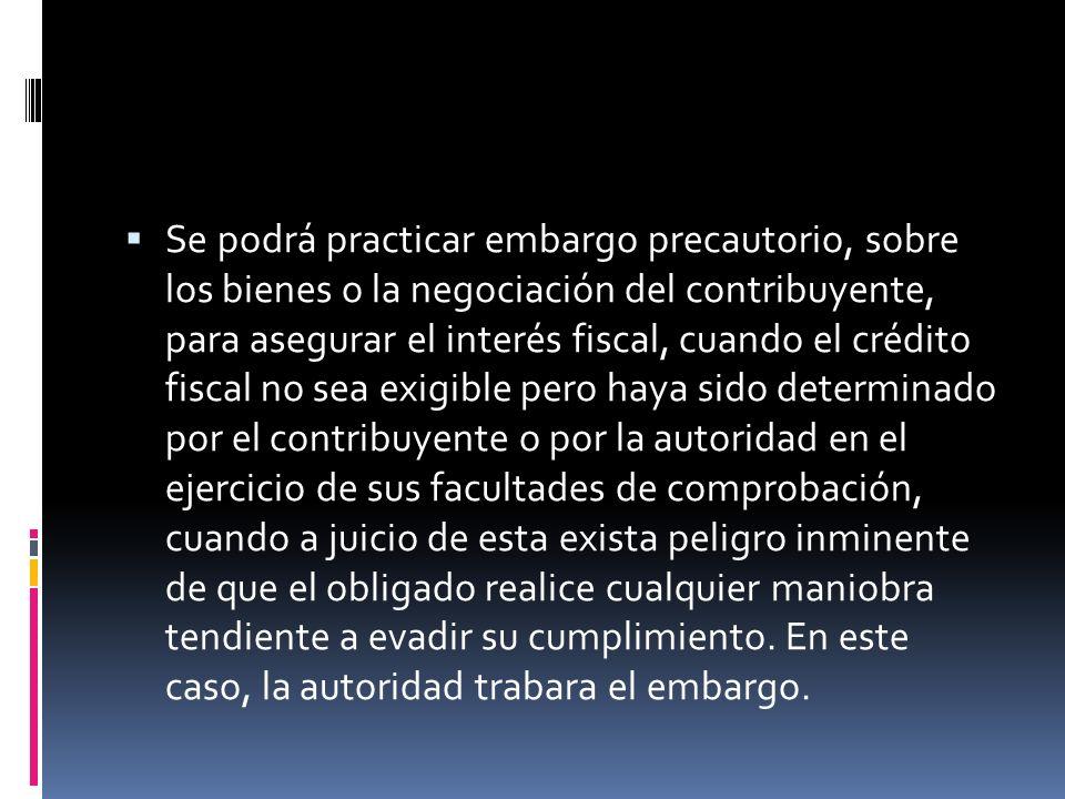 Se podrá practicar embargo precautorio, sobre los bienes o la negociación del contribuyente, para asegurar el interés fiscal, cuando el crédito fiscal