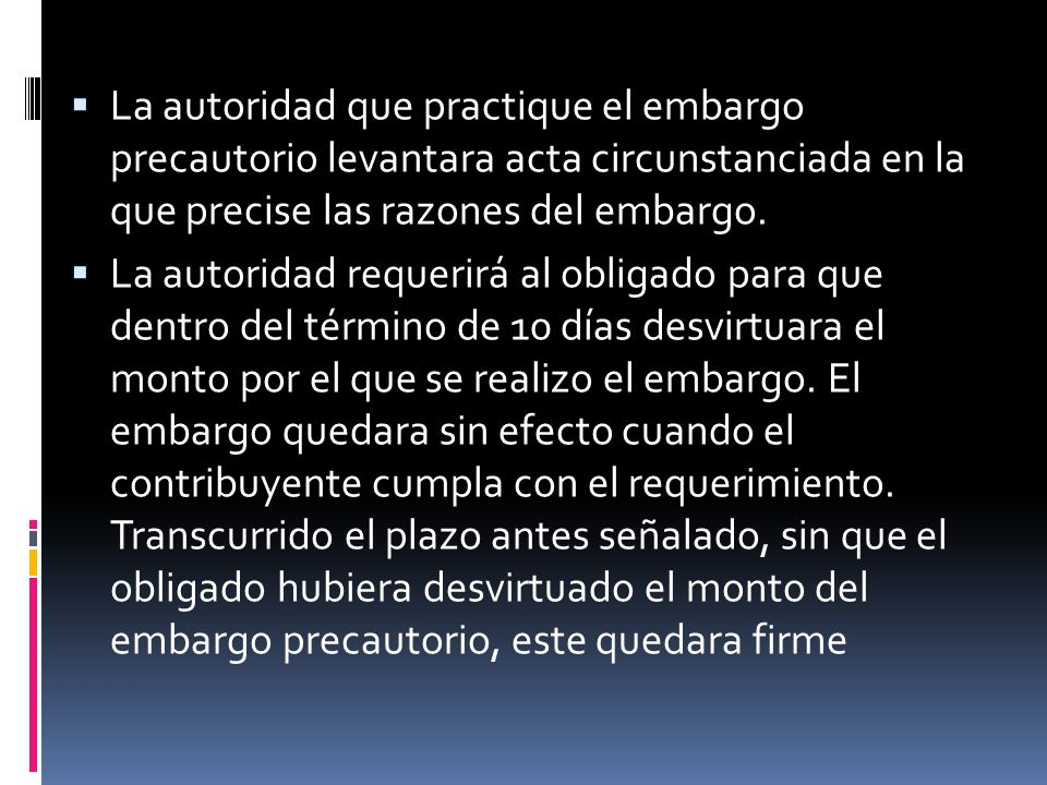 La autoridad que practique el embargo precautorio levantara acta circunstanciada en la que precise las razones del embargo. La autoridad requerirá al