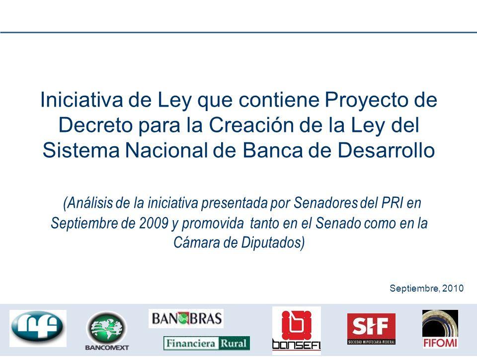 Iniciativa de Ley que contiene Proyecto de Decreto para la Creación de la Ley del Sistema Nacional de Banca de Desarrollo (Análisis de la iniciativa presentada por Senadores del PRI en Septiembre de 2009 y promovida tanto en el Senado como en la Cámara de Diputados) Septiembre, 2010