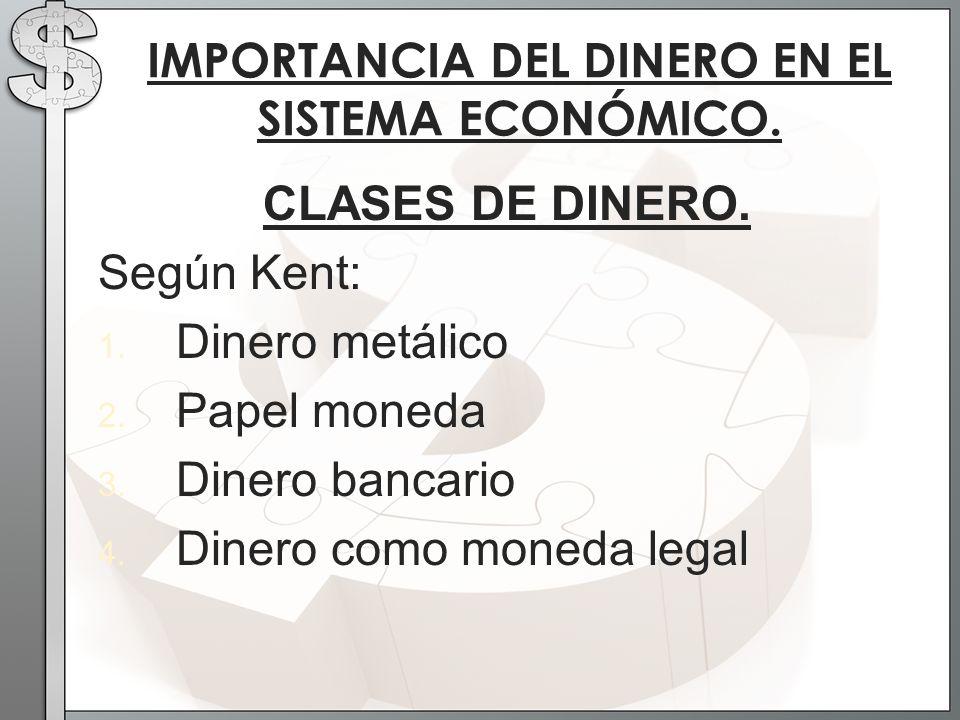 CLASES DE DINERO. Según Kent: 1. Dinero metálico 2. Papel moneda 3. Dinero bancario 4. Dinero como moneda legal IMPORTANCIA DEL DINERO EN EL SISTEMA E