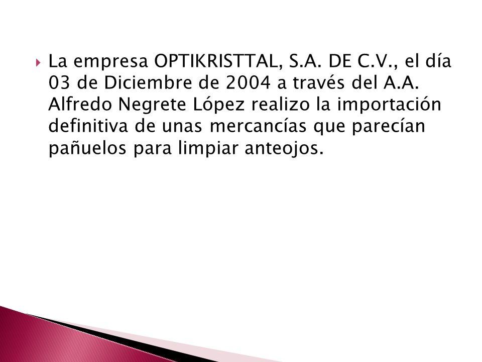 La empresa OPTIKRISTTAL, S.A. DE C.V., el día 03 de Diciembre de 2004 a través del A.A. Alfredo Negrete López realizo la importación definitiva de una