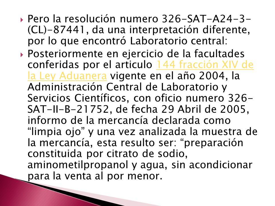 Pero la resolución numero 326-SAT-A24-3- (CL)-87441, da una interpretación diferente, por lo que encontró Laboratorio central: Posteriormente en ejercicio de la facultades conferidas por el articulo 144 fracción XIV de la Ley Aduanera vigente en el año 2004, la Administración Central de Laboratorio y Servicios Científicos, con oficio numero 326- SAT-II-B-21752, de fecha 29 Abril de 2005, informo de la mercancía declarada como limpia ojo y una vez analizada la muestra de la mercancía, esta resulto ser: preparación constituida por citrato de sodio, aminometilpropanol y agua, sin acondicionar para la venta al por menor.144 fracción XIV de la Ley Aduanera