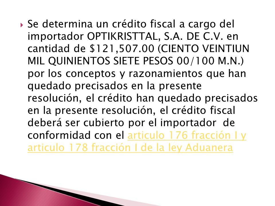 Se determina un crédito fiscal a cargo del importador OPTIKRISTTAL, S.A. DE C.V. en cantidad de $121,507.00 (CIENTO VEINTIUN MIL QUINIENTOS SIETE PESO