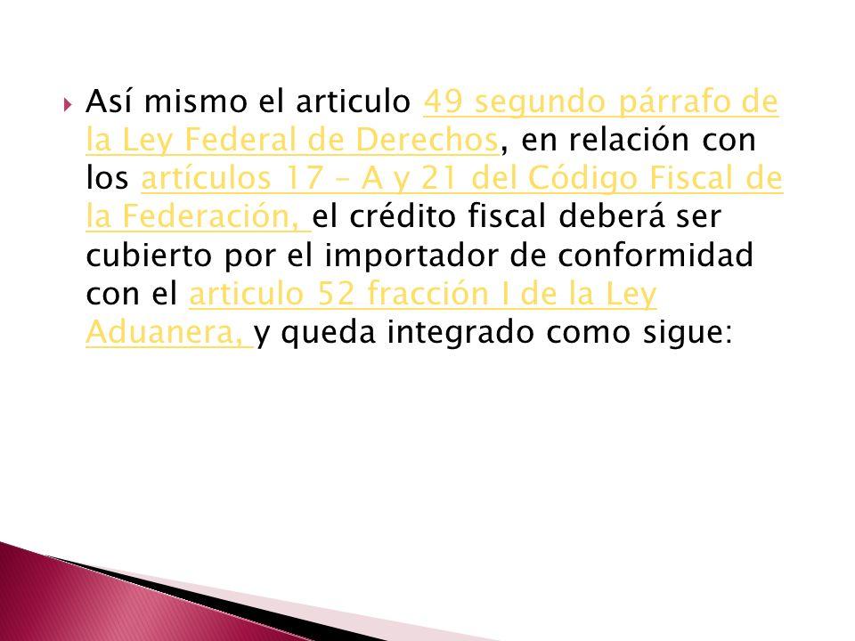 Así mismo el articulo 49 segundo párrafo de la Ley Federal de Derechos, en relación con los artículos 17 – A y 21 del Código Fiscal de la Federación,