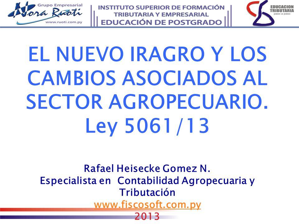 EL NUEVO IRAGRO Y LOS CAMBIOS ASOCIADOS AL SECTOR AGROPECUARIO. Ley 5061/13 Rafael Heisecke Gomez N. Especialista en Contabilidad Agropecuaria y Tribu
