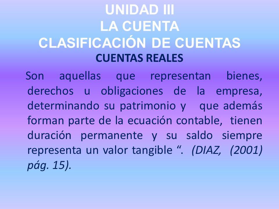 UNIDAD III LA CUENTA CLASIFICACIÓN DE CUENTAS CUENTAS REALES Son aquellas que representan bienes, derechos u obligaciones de la empresa, determinando