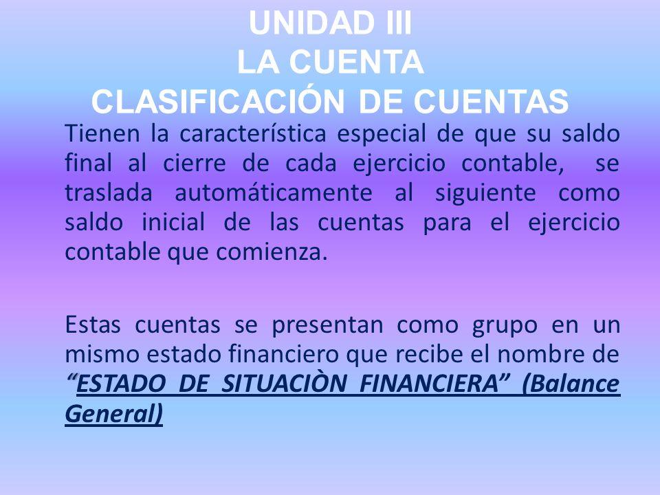UNIDAD III LA CUENTA CLASIFICACIÓN DE CUENTAS Tienen la característica especial de que su saldo final al cierre de cada ejercicio contable, se traslad