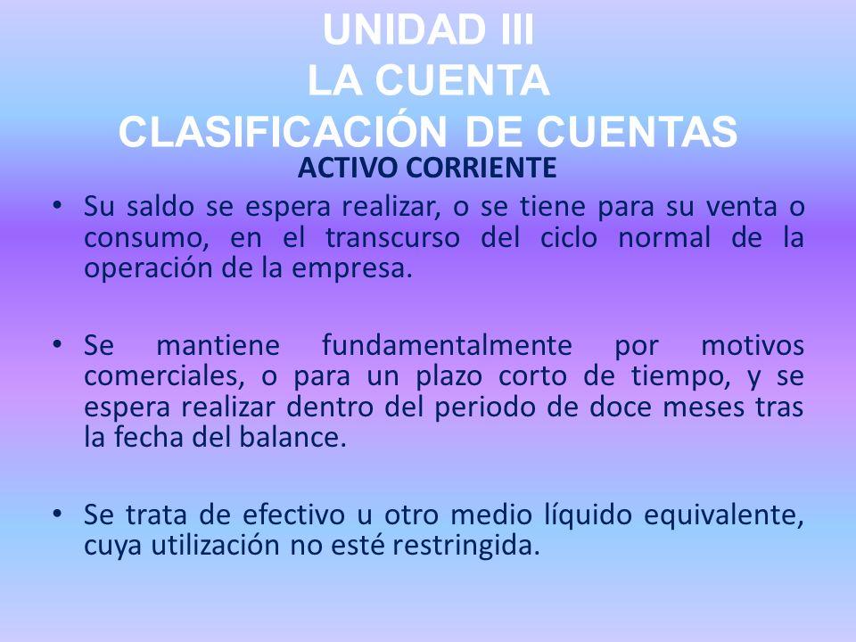 UNIDAD III LA CUENTA CLASIFICACIÓN DE CUENTAS ACTIVO CORRIENTE Su saldo se espera realizar, o se tiene para su venta o consumo, en el transcurso del c