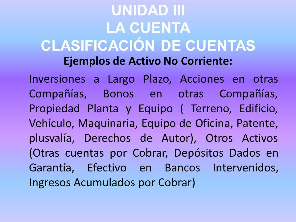 UNIDAD III LA CUENTA CLASIFICACIÓN DE CUENTAS Ejemplos de Activo No Corriente: Inversiones a Largo Plazo, Acciones en otras Compañías, Bonos en otras