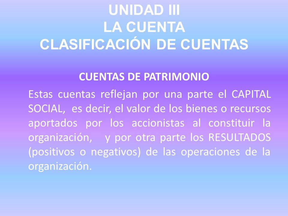 UNIDAD III LA CUENTA CLASIFICACIÓN DE CUENTAS CUENTAS DE PATRIMONIO Estas cuentas reflejan por una parte el CAPITAL SOCIAL, es decir, el valor de los