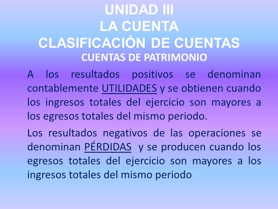 UNIDAD III LA CUENTA CLASIFICACIÓN DE CUENTAS CUENTAS DE PATRIMONIO A los resultados positivos se denominan contablemente UTILIDADES y se obtienen cua