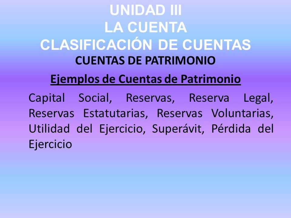 UNIDAD III LA CUENTA CLASIFICACIÓN DE CUENTAS CUENTAS DE PATRIMONIO Ejemplos de Cuentas de Patrimonio Capital Social, Reservas, Reserva Legal, Reserva