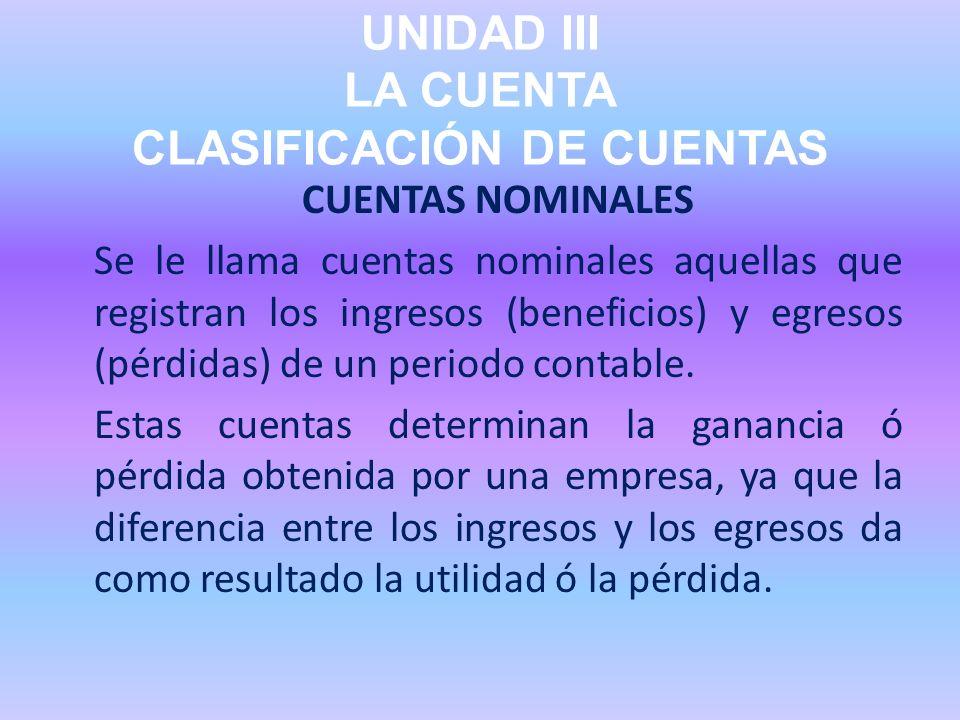 UNIDAD III LA CUENTA CLASIFICACIÓN DE CUENTAS CUENTAS NOMINALES Se le llama cuentas nominales aquellas que registran los ingresos (beneficios) y egres