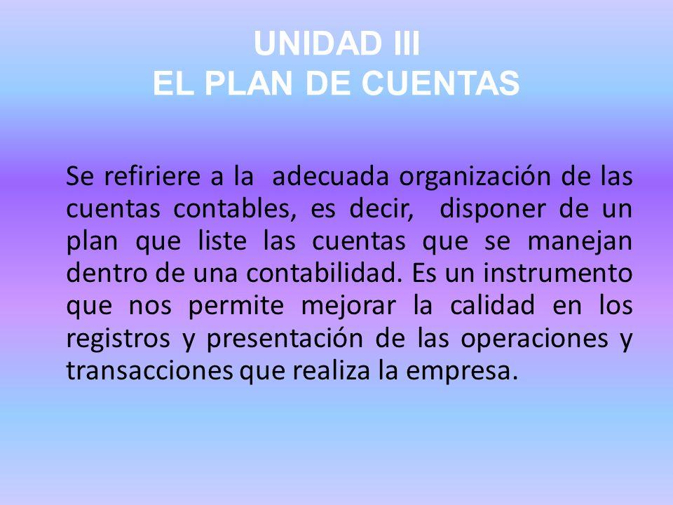 UNIDAD III EL PLAN DE CUENTAS Se refiriere a la adecuada organización de las cuentas contables, es decir, disponer de un plan que liste las cuentas qu