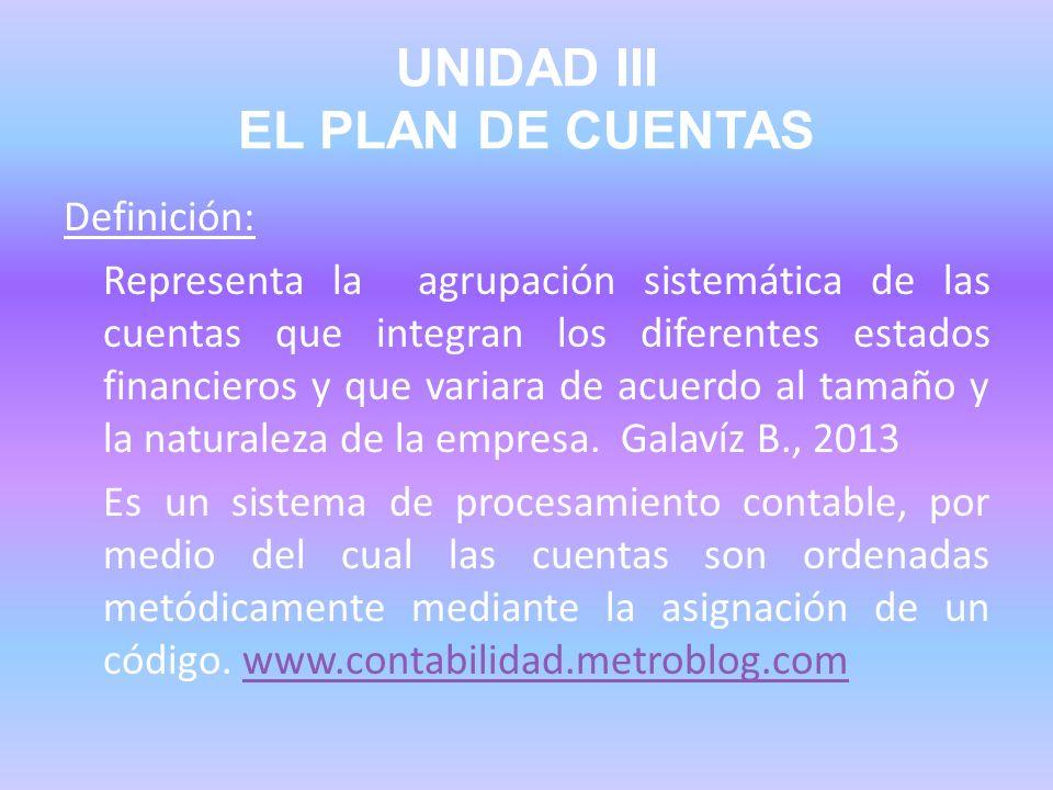 UNIDAD III EL PLAN DE CUENTAS Definición: Representa la agrupación sistemática de las cuentas que integran los diferentes estados financieros y que va