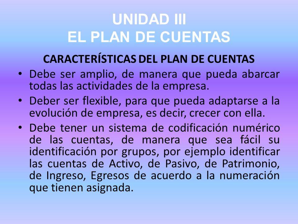 UNIDAD III EL PLAN DE CUENTAS CARACTERÍSTICAS DEL PLAN DE CUENTAS Debe ser amplio, de manera que pueda abarcar todas las actividades de la empresa. De