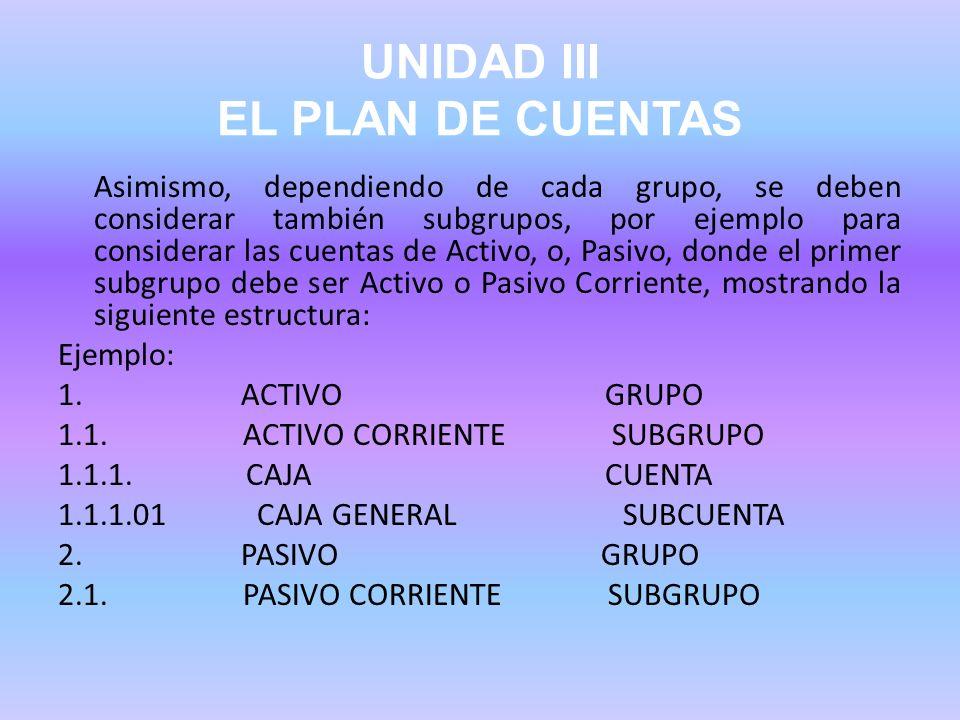 UNIDAD III EL PLAN DE CUENTAS Asimismo, dependiendo de cada grupo, se deben considerar también subgrupos, por ejemplo para considerar las cuentas de A