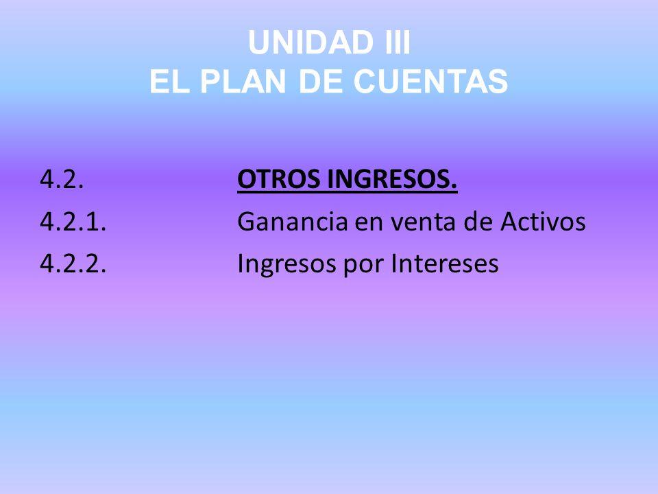 UNIDAD III EL PLAN DE CUENTAS 4.2.OTROS INGRESOS. 4.2.1.Ganancia en venta de Activos 4.2.2.Ingresos por Intereses