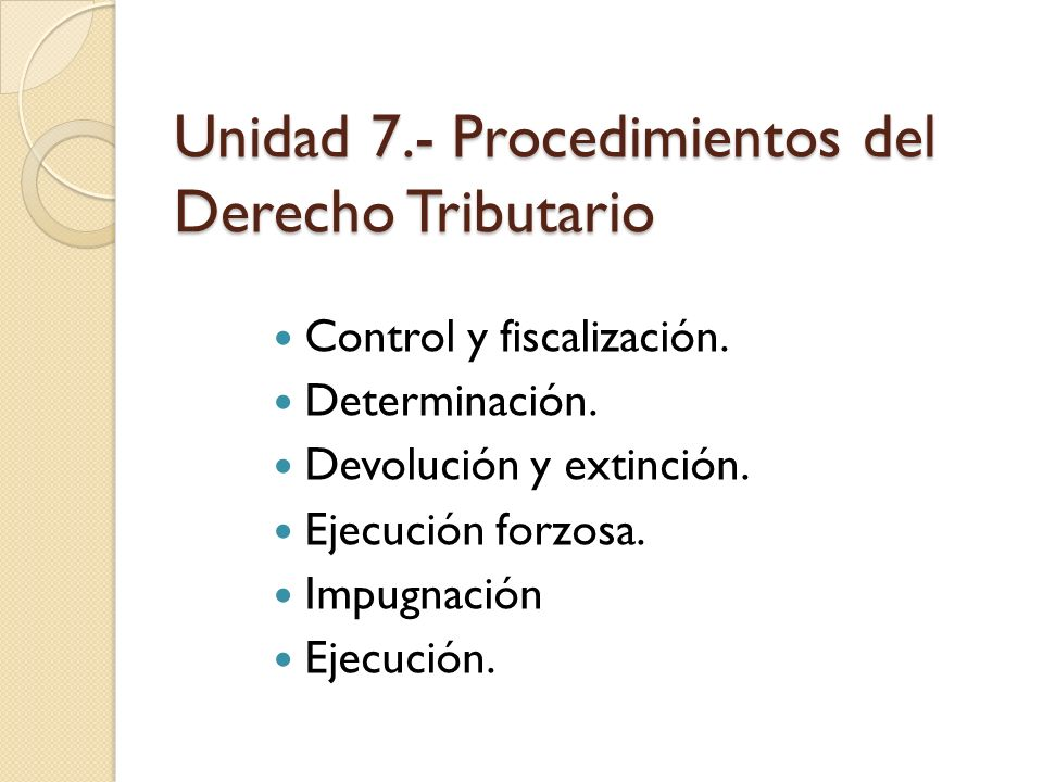 Unidad 7.- Procedimientos del Derecho Tributario Control y fiscalización. Determinación. Devolución y extinción. Ejecución forzosa. Impugnación Ejecuc