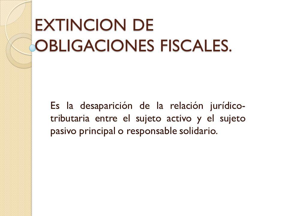 EXTINCION DE OBLIGACIONES FISCALES. Es la desaparición de la relación jurídico- tributaria entre el sujeto activo y el sujeto pasivo principal o respo