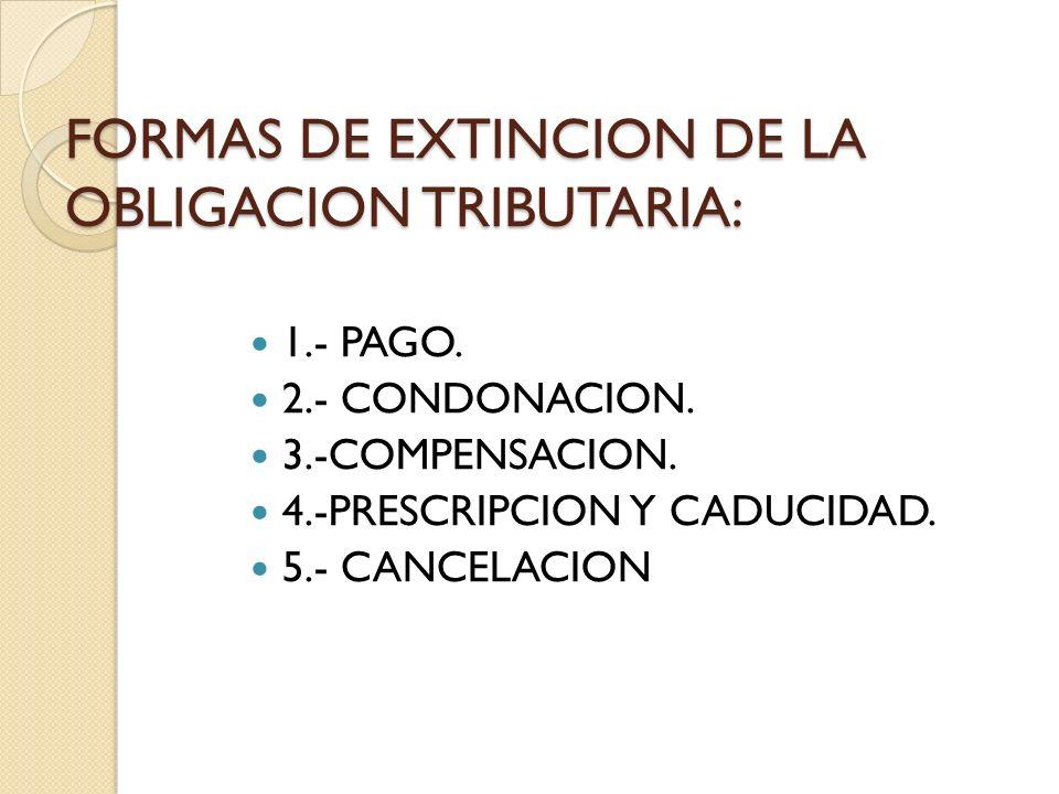 FORMAS DE EXTINCION DE LA OBLIGACION TRIBUTARIA: 1.- PAGO. 2.- CONDONACION. 3.-COMPENSACION. 4.-PRESCRIPCION Y CADUCIDAD. 5.- CANCELACION