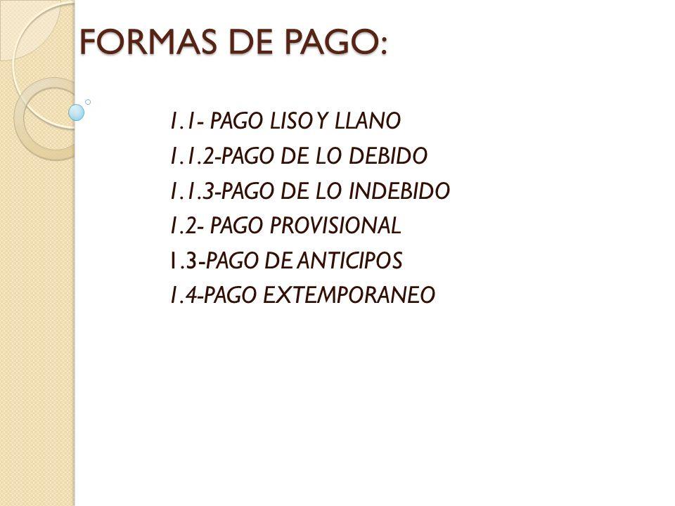 FORMAS DE PAGO: 1.1- PAGO LISO Y LLANO 1.1.2-PAGO DE LO DEBIDO 1.1.3-PAGO DE LO INDEBIDO 1.2- PAGO PROVISIONAL 1.3-PAGO DE ANTICIPOS 1.4-PAGO EXTEMPOR