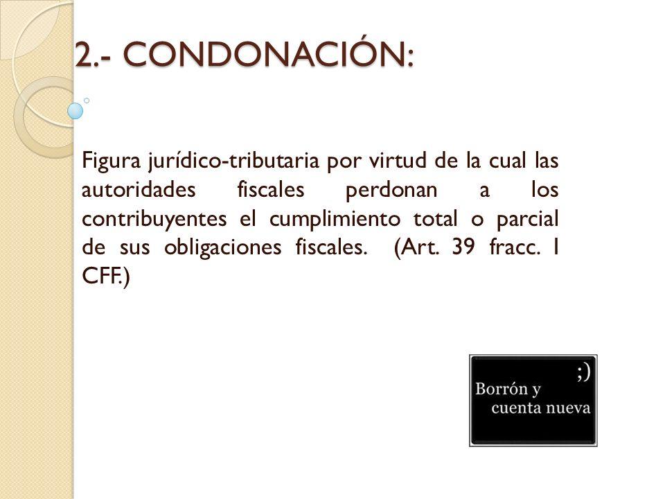 2.- CONDONACIÓN: Figura jurídico-tributaria por virtud de la cual las autoridades fiscales perdonan a los contribuyentes el cumplimiento total o parci