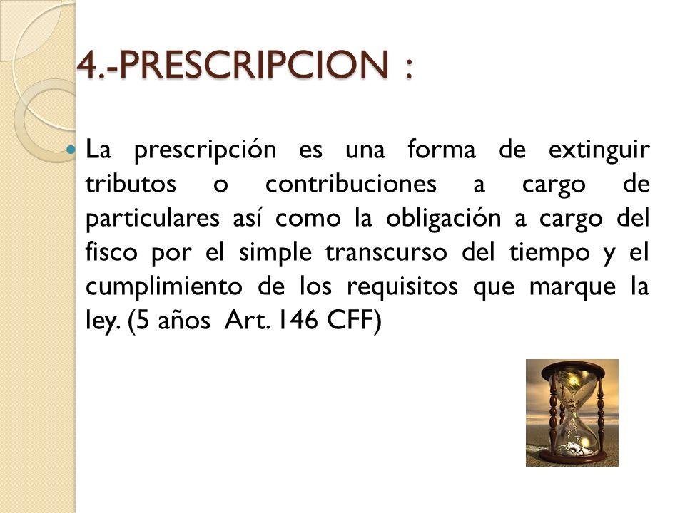 4.-PRESCRIPCION : La prescripción es una forma de extinguir tributos o contribuciones a cargo de particulares así como la obligación a cargo del fisco