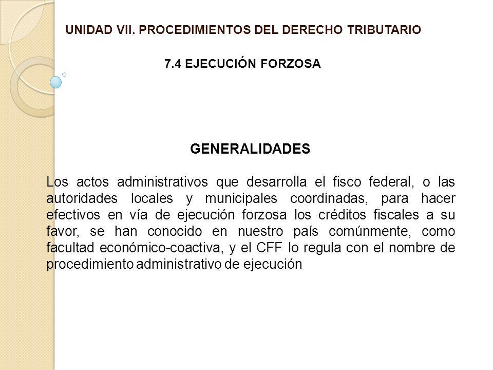 UNIDAD VII. PROCEDIMIENTOS DEL DERECHO TRIBUTARIO 7.4 EJECUCIÓN FORZOSA GENERALIDADES Los actos administrativos que desarrolla el fisco federal, o las