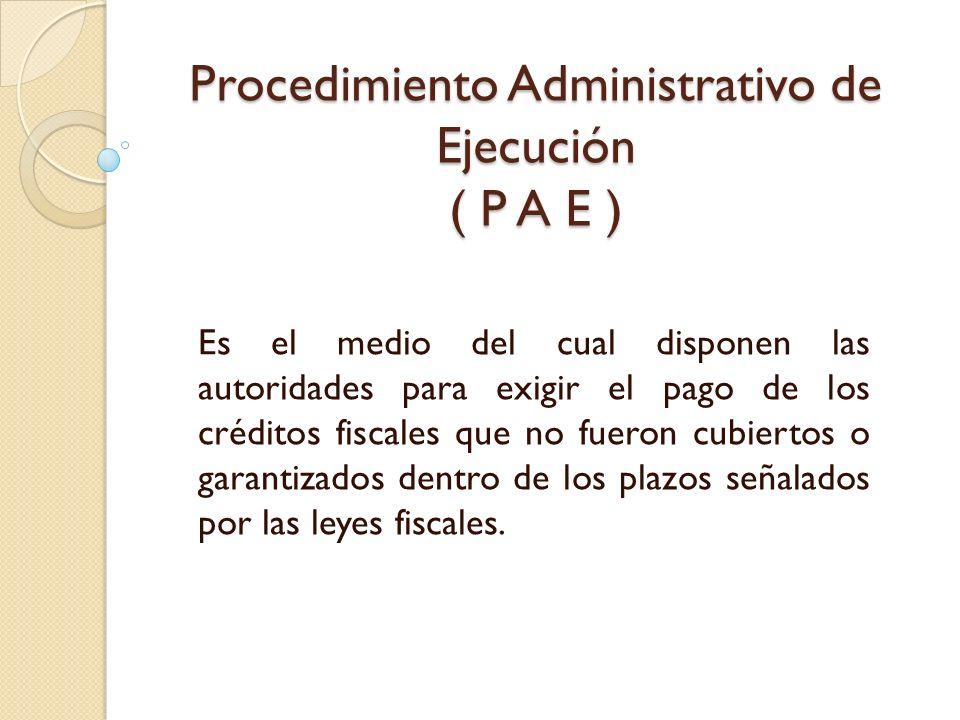 Procedimiento Administrativo de Ejecución ( P A E ) Es el medio del cual disponen las autoridades para exigir el pago de los créditos fiscales que no