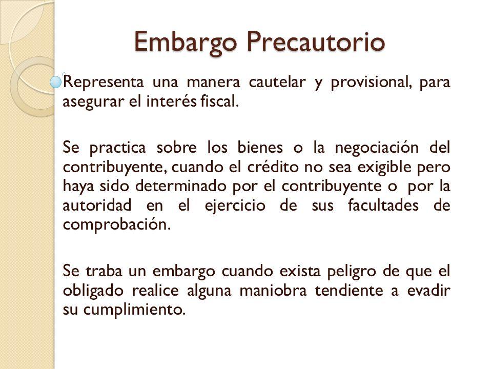 Embargo Precautorio Representa una manera cautelar y provisional, para asegurar el interés fiscal. Se practica sobre los bienes o la negociación del c