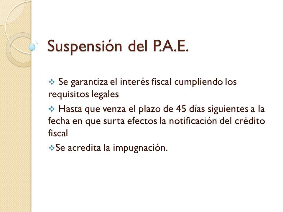 Suspensión del P.A.E. Se garantiza el interés fiscal cumpliendo los requisitos legales Hasta que venza el plazo de 45 días siguientes a la fecha en qu